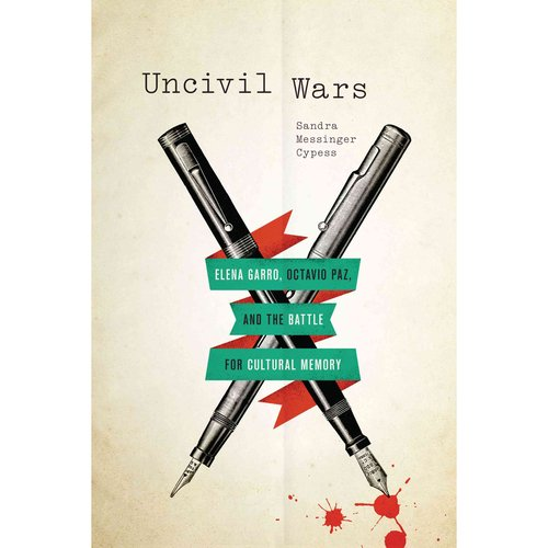 Uncivil Wars: Elena Garro, Octavio Paz, and the Battle for Cultural Memory