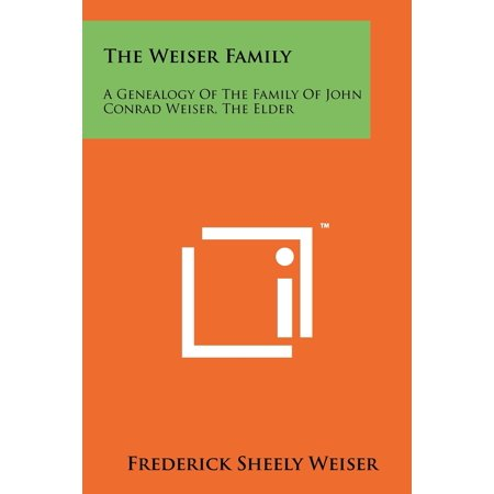 The Weiser Family : A Genealogy of the Family of John Conrad Weiser, the Elder