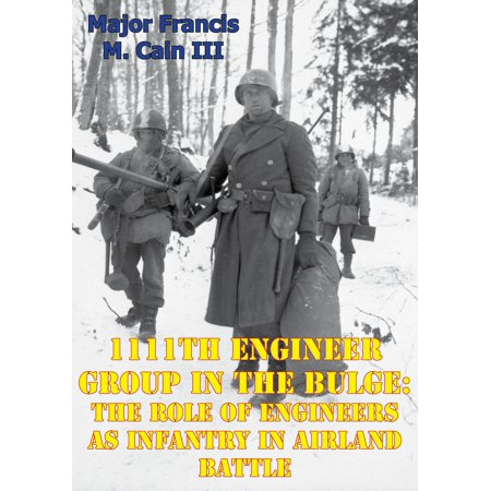 1111th Engineer Group In The Bulge: The Role Of Engineers As Infantry In Airland Battle -