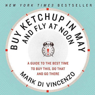 Buy Ketchup in May and Fly at Noon : A Guide to the Best Time to Buy This, Do That and Go There