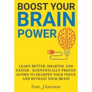 Boost Your Brain Power: Learn Better, Smarter, and Faster - Scientifically Proven Guides to Sharpen Your Focus and Retrain Your Brain - eBook
