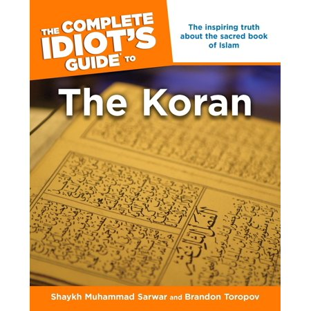 The Complete Idiot's Guide to the Koran : The Inspiring Truth About the Sacred Book of