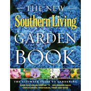 The New Southern Living Garden Book : The Ultimate Guide to Gardening