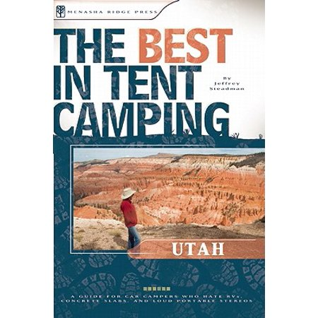 The Best in Tent Camping: Utah: A Guide for Car Campers Who Hate RVs, Concrete Slabs, and Loud Portable Stereos -