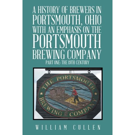 A History of Brewers in Portsmouth, Ohio with an Emphasis on the Portsmouth Brewing Company Part One: the 19Th Century - eBook ()