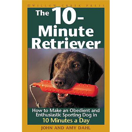 The 10-Minute Retriever: How to Make a Well-Mannered, Obedientand Enthusiastic Gun Dog in 10 Minutes a Day (How To Make Dogs)