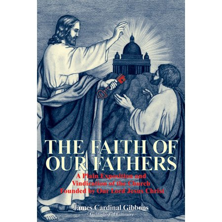 The Faith of Our Fathers : A Plain Exposition and Vindication of the Church Founded by Our Lord Jesus