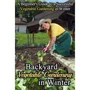 Backyard Vegetable Gardening in Winter: A Beginner's Guide to a Successful Vegetable Gardening in Winter - eBook