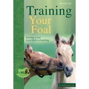 Training Your Foal : Raising a Foal From Birth to Backing