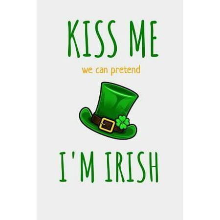 Kiss Me We Can Pretend I'm Irish: St. Patrick's Day Themed Lined Journal (Kiss Me I'm Irish Costume)