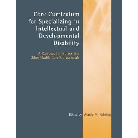 Core Curriculum For Specializing In Intellectual And Developmental Disability  A Resource For Nurses And Other Health Care Professionals