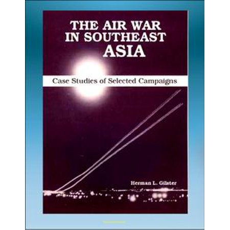 The Air War in Southeast Asia: Case Studies of Selected Campaigns - Vietnam War, Ho Chi Minh Trail, Linebacker, All-weather Bombing, Strike Patterns, Campaign Impact -