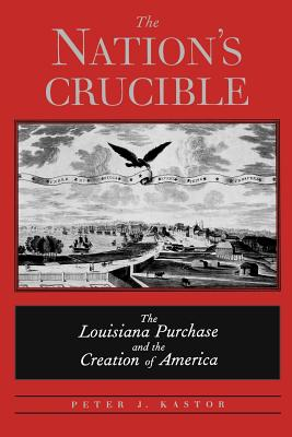 The Nation's Crucible: The Louisiana Purchase and the Creation of America