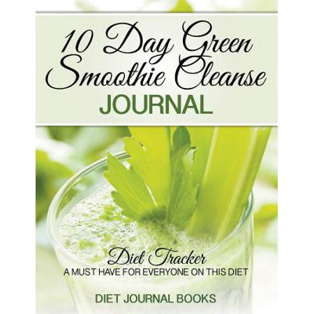 10 Day Green Smoothie Cleanse Journal: Diet Tracker- A Must Have for Everyone on the 10-Day Green Smoothie... by