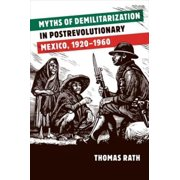 Myths of Demilitarization in Postrevolutionary Mexico, 1920-1960 - eBook