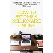 How to Become a Millionaire Online: The Million-Dollar Ideas You Need to Crush It as a Self-Made Millionaire - eBook