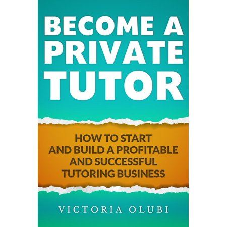 Become A Private Tutor: How To Start And Build A Profitable Tutoring Business - (Best Profitable Business To Start)