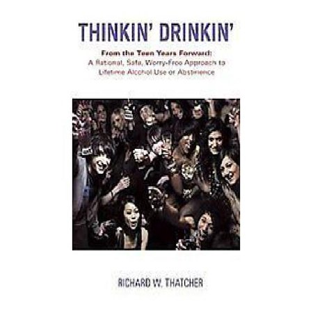 Thinkin' Drinkin': From the Teen Years Forward: a Rational, Safe, Worry-free Approach to Lifetime Alcohol Use or Abstinence