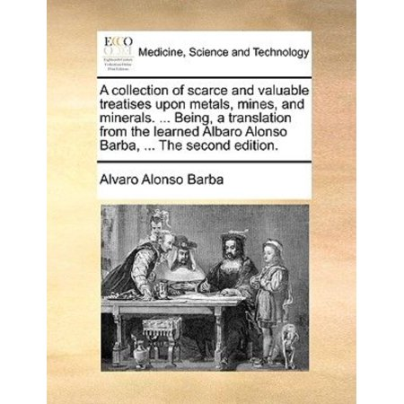 A Collection Of Scarce And Valuable Treatises Upon Metals  Mines  And Minerals      Being  A Translation From The Learned Albaro Alonso Barba      The