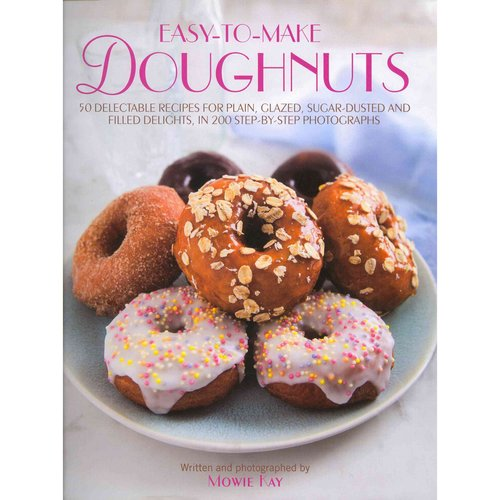 Easy-to-Make Doughnuts: 50 Delectable Recipes for Plain, Glazed, Sugar-Dusted and Filled Delights, in 200 Step-by-Step Photographs