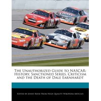 The Unauthorized Guide to NASCAR : History, Sanctioned Series, Criticism and the Death of Dale Earnhardt