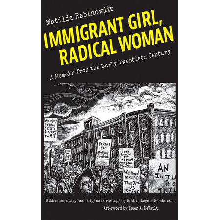 Immigrant Girl, Radical Woman: A Memoir from the Early Twentieth Century (Paperback) Matilda Rabinowitz's illustrated memoir challenges assumptions about the lives of early twentieth-century women. In Immigrant Girl, Radical Woman, Rabinowitz describes the ways in which she and her contemporaries rejected the intellectual and social restrictions imposed on women as they sought political and economic equality in the first half of the twentieth century. Rabinowitz devoted her labor and commitment to the notion that women should feel entitled to independence, equal rights, equal pay, and sexual and personal autonomy.Rabinowitz (1887-1963) immigrated to the United States from Ukraine at the age of thirteen. Radicalized by her experience in sweatshops, she became an organizer for the Industrial Workers of the World from 1912 to 1917 before choosing single motherhood in 1918.  Big Bill  Haywood once wrote,  a book could be written about Matilda,  but her memoir was intended as a private story for her grandchildren, Robbin Lgre Henderson among them. Henderson's black-and white-scratchboard drawings illustrate Rabinowitz's life in the Pale of Settlement, the journey to America, political awakening and work as an organizer for the IWW, a turbulent romance, and her struggle to support herself and her child.