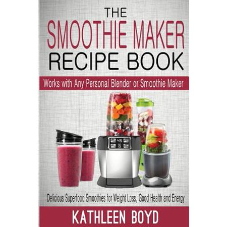 The Smoothie Maker Recipe Book  Delicious Superfood Smoothies For Weight Loss  Good Health And Energy   Works With Any Personal Blender Or Smoothie Ma