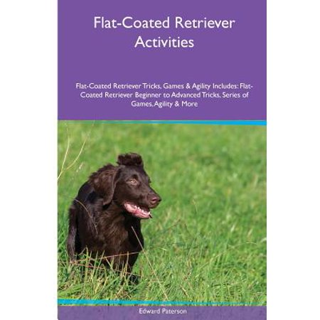 Golden Retriever Agility - Flat-Coated Retriever Activities Flat-Coated Retriever Tricks, Games & Agility. Includes : Flat-Coated Retriever Beginner to Advanced Tricks, Series of Games, Agility and More