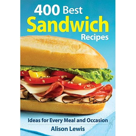 400 Best Sandwich Recipes : From Classics and Burgers to Wraps and