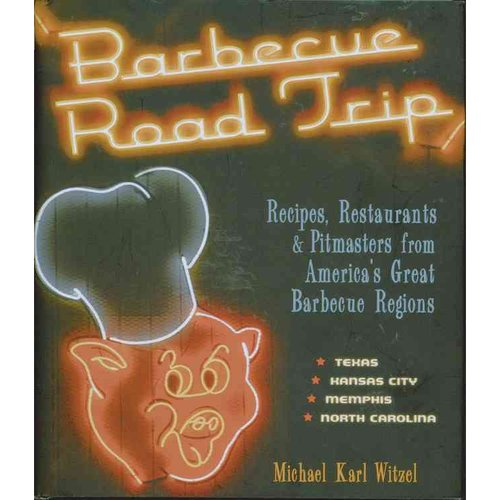 Barbecue Road Trip: Recipes, Restaurants & Pitmasters from America's Great Barbecue