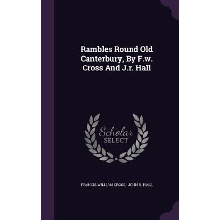 Rambles Round Old Canterbury, by F.W. Cross and J.R. (Canterbury Cross)