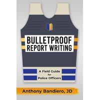 Bulletproof Report Writing: A Field Guide for Law Enforcement (Paperback)