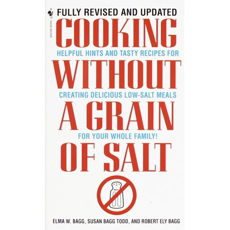 Cooking Without a Grain of Salt : Helpful Hints and Tasty Recipes for Creating Delicious Low Salt Meals for Your Whole Family: A