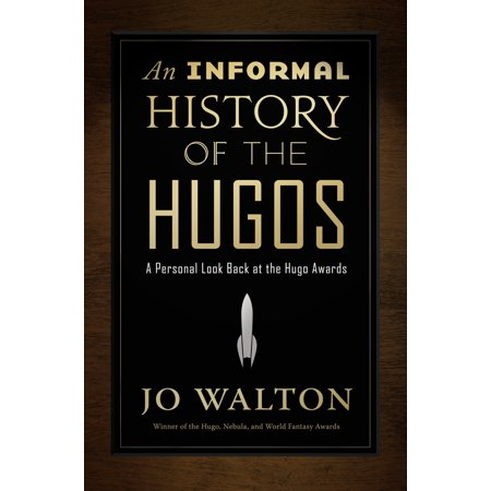 An Informal History of the Hugos : A Personal Look Back at the Hugo Awards,