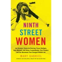 Ninth Street Women : Lee Krasner, Elaine de Kooning, Grace Hartigan, Joan Mitchell, and Helen Frankenthaler: Five Painters and the Movement That Changed Modern Art