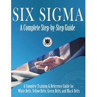 Six Sigma: A Complete Step-by-Step Guide: A Complete Training & Reference Guide for White Belts, Yellow Belts, Green Belts, and Black Belts (Hardcover)
