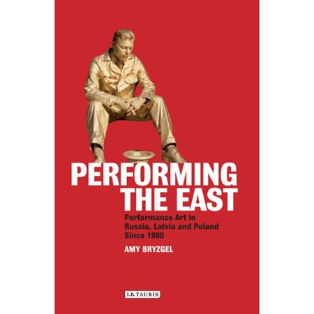 Performing the East: Performance Art in Russia, Latvia and Poland Since 1980