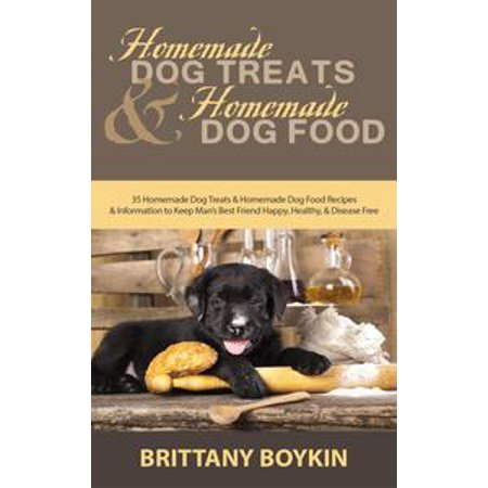 Homemade Dog Treats and Homemade Dog Food: 35 Homemade Dog Treats and Homemade Dog Food Recipes and Information to Keep Man's Best Friend Happy, Healthy, and Disease Free -