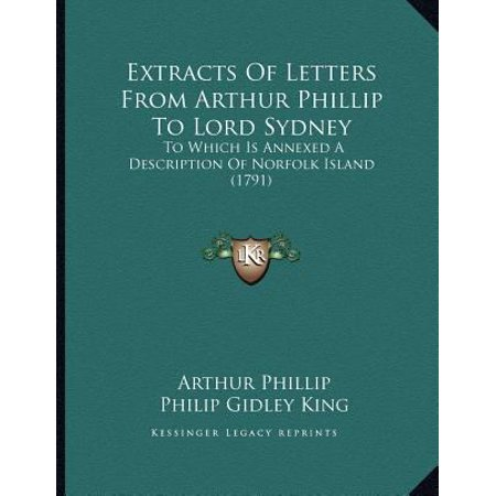 Extracts of Letters from Arthur Phillip to Lord Sydney: To Which Is Annexed a Description of Norfolk Island (1791)