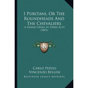 I Puritani, or the Roundheads and the Chevaliers : A Grand Opera in Three Acts (1843)