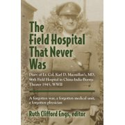 THE FIELD HOSPITAL THAT NEVER WAS: Diary of Lt. Col. Karl D. Macmillan's, MD, 96th Field Hospital in China-India-Burma Theater 1945, WWII - eBook