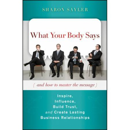What Your Body Says And How To Master The Message  Inspire  Influence  Build Trust  And Create Lasting Business Relationships