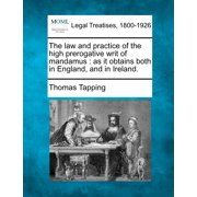 The Law and Practice of the High Prerogative Writ of Mandamus : As It Obtains Both in England, and in Ireland.