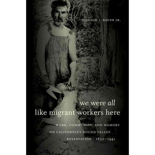 We Were All Like Migrant Workers Here: Work, Community, and Memory on California's Round Valley Reservation, 1850-1941