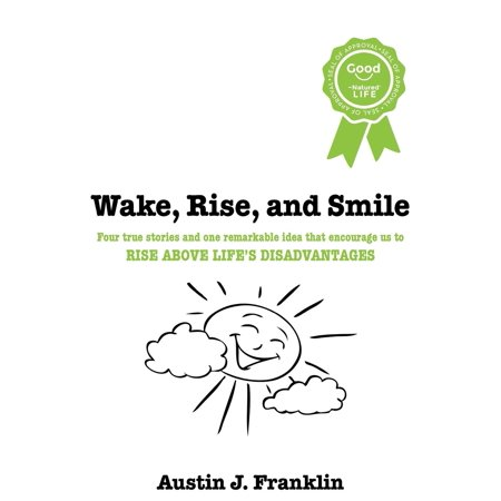 Wake, Rise, and Smile : Four True Stories and One Remarkable Idea Which Encourage Us to Rise Above Life's Disadvantages for $<!---->