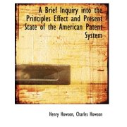 A Brief Inquiry Into the Principles Effect and Present State of the American Patent System