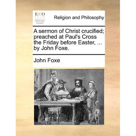 A Sermon of Christ Crucified; Preached at Pauls Cross the Friday Before Easter, ... by John Foxe. by