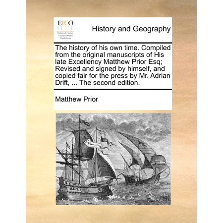 The History of His Own Time. Compiled from the Original Manuscripts of His Late Excellency Matthew Prior Esq; Revised and Signed by Himself, and Copied Fair for the Press by Mr. Adrian Drift, ... the Second Edition.