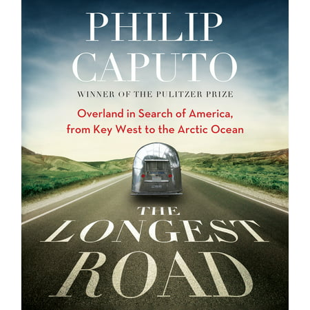The Longest Road : Overland in Search of America, from Key West to the Arctic Ocean