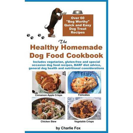 The Healthy Homemade Dog Food Cookbook : Over 60 Beg-Worthy Quick and Easy Dog Treat Recipes